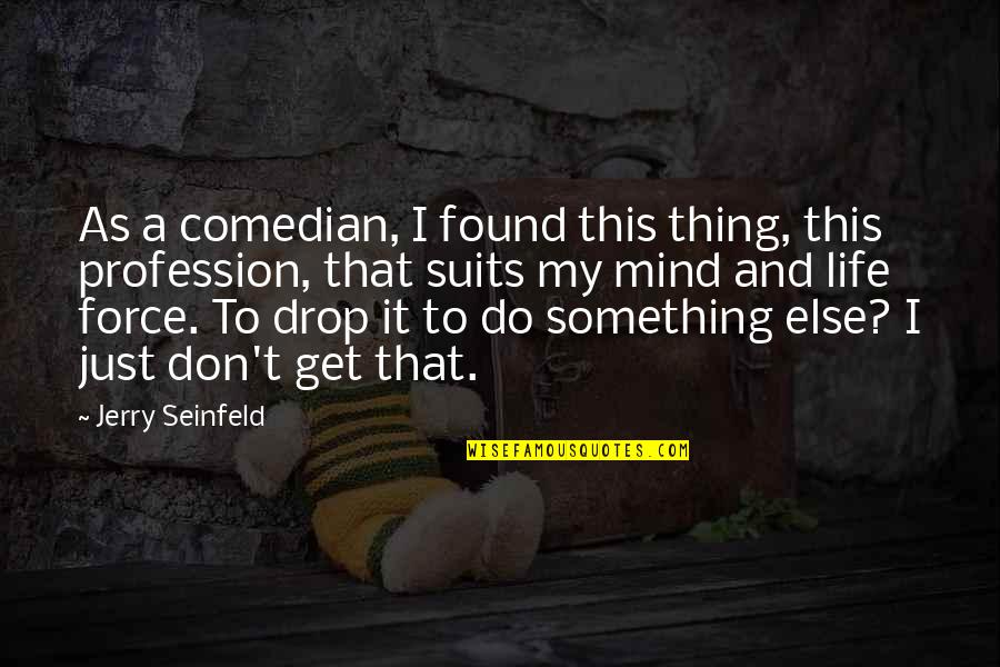 Life Drop Quotes By Jerry Seinfeld: As a comedian, I found this thing, this