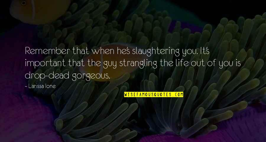 Life Drop Quotes By Larissa Ione: Remember that when he's slaughtering you. It's important