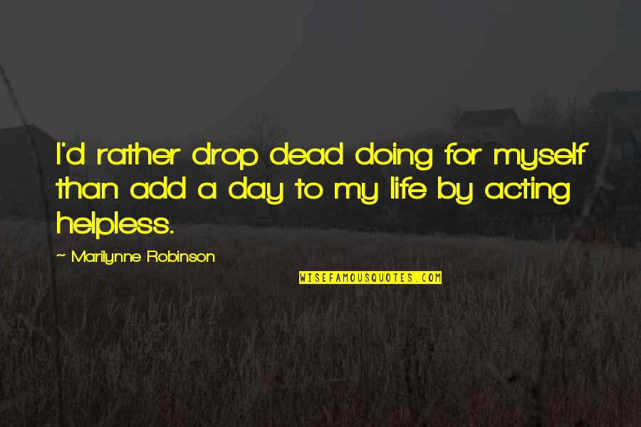 Life Drop Quotes By Marilynne Robinson: I'd rather drop dead doing for myself than