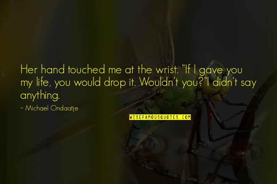"""Life Drop Quotes By Michael Ondaatje: Her hand touched me at the wrist. """"If"""