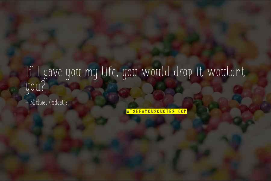 Life Drop Quotes By Michael Ondaatje: If I gave you my life, you would