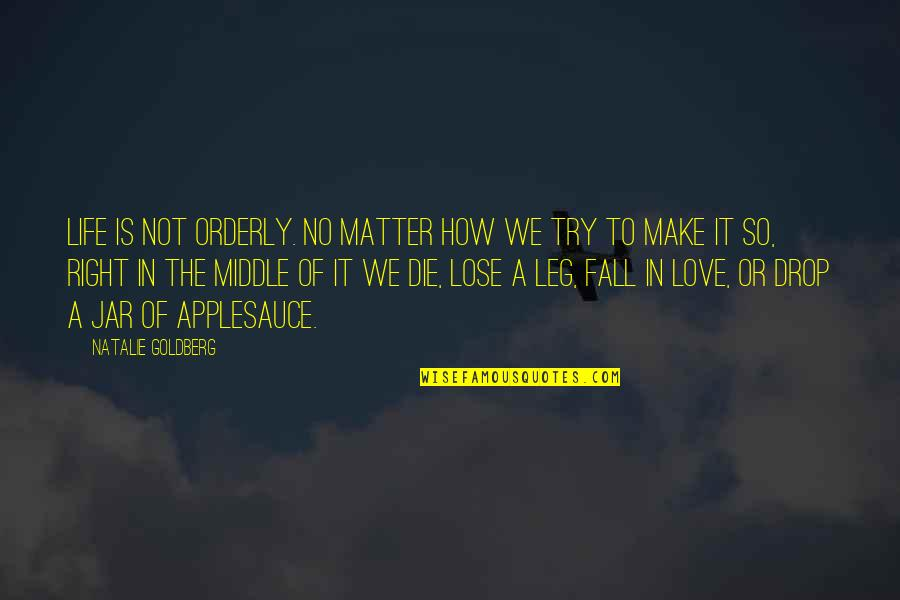 Life Drop Quotes By Natalie Goldberg: Life is not orderly. No matter how we
