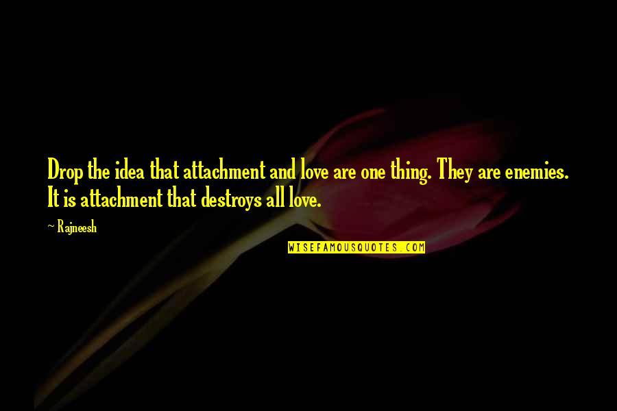 Life Drop Quotes By Rajneesh: Drop the idea that attachment and love are