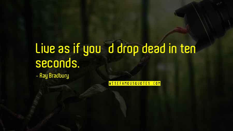 Life Drop Quotes By Ray Bradbury: Live as if you'd drop dead in ten
