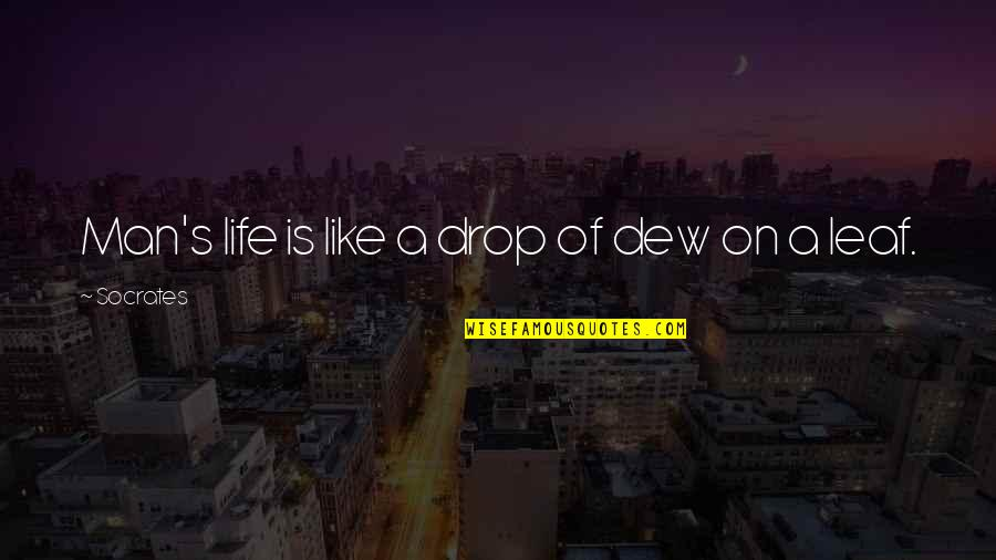 Life Drop Quotes By Socrates: Man's life is like a drop of dew