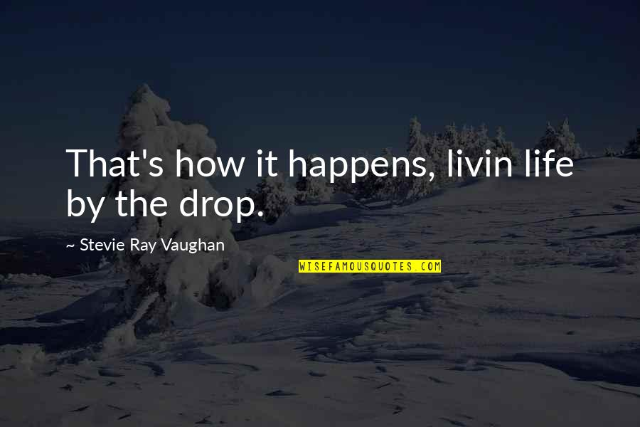 Life Drop Quotes By Stevie Ray Vaughan: That's how it happens, livin life by the