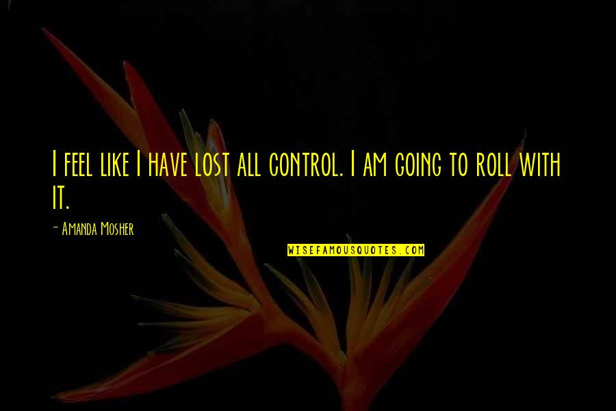 Life Easy Going Quotes By Amanda Mosher: I feel like I have lost all control.