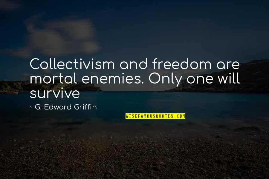 Life Easy Going Quotes By G. Edward Griffin: Collectivism and freedom are mortal enemies. Only one