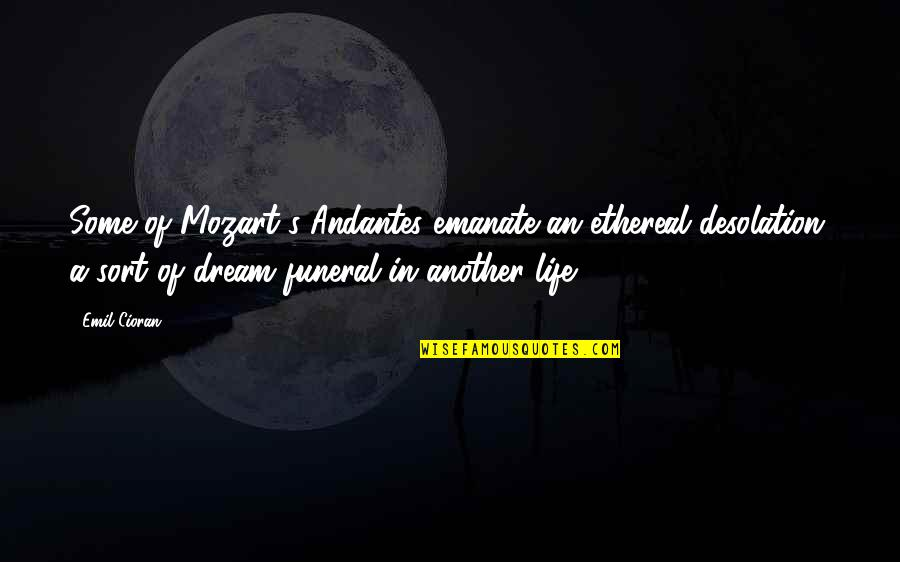 Life Ethereal Quotes By Emil Cioran: Some of Mozart's Andantes emanate an ethereal desolation,
