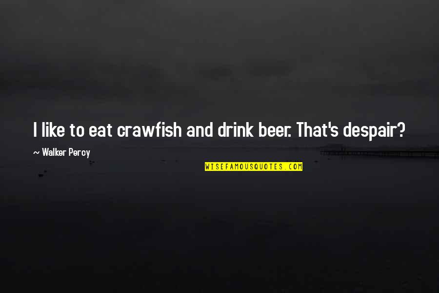 Life Ethereal Quotes By Walker Percy: I like to eat crawfish and drink beer.