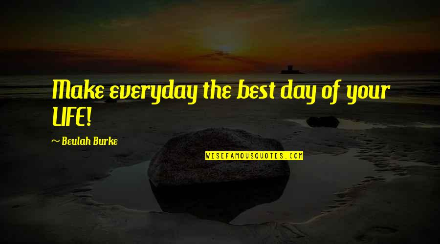 Life Everyday Quotes By Beulah Burke: Make everyday the best day of your LIFE!