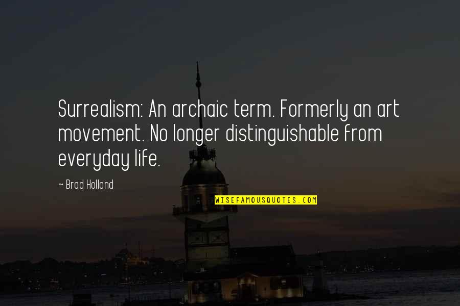 Life Everyday Quotes By Brad Holland: Surrealism: An archaic term. Formerly an art movement.