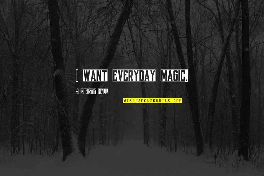 Life Everyday Quotes By Christy Hall: I want everyday magic.