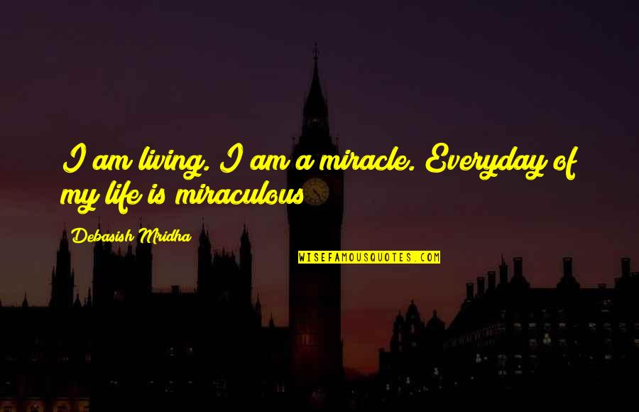 Life Everyday Quotes By Debasish Mridha: I am living. I am a miracle. Everyday