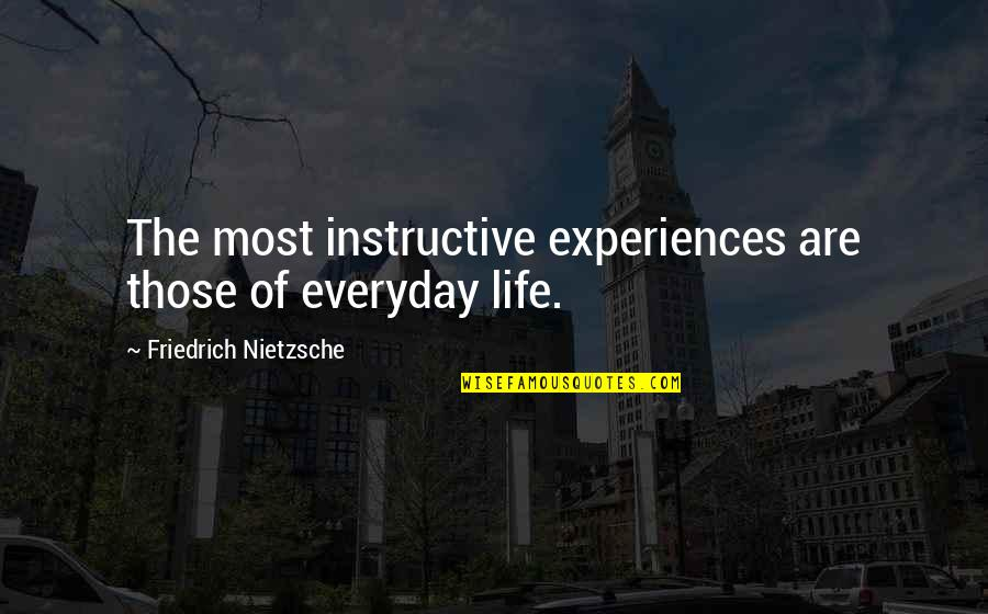Life Everyday Quotes By Friedrich Nietzsche: The most instructive experiences are those of everyday