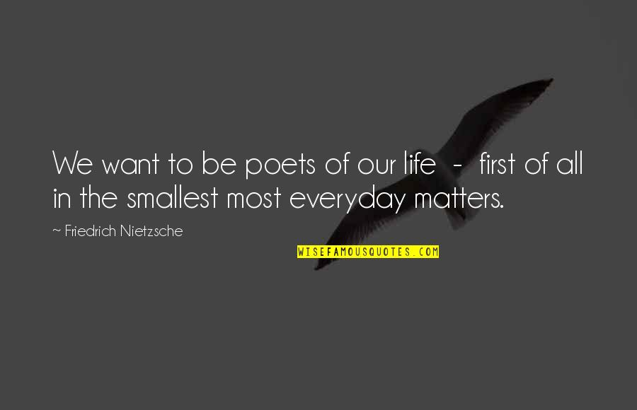 Life Everyday Quotes By Friedrich Nietzsche: We want to be poets of our life