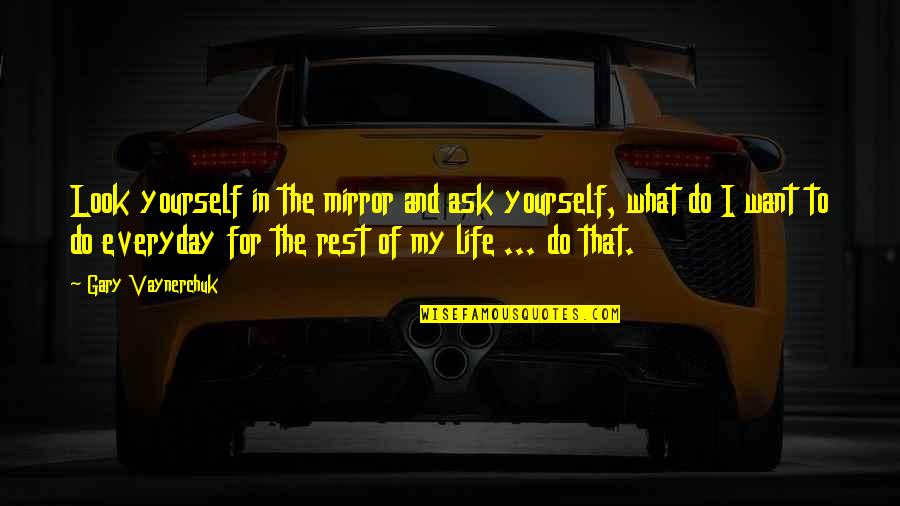 Life Everyday Quotes By Gary Vaynerchuk: Look yourself in the mirror and ask yourself,