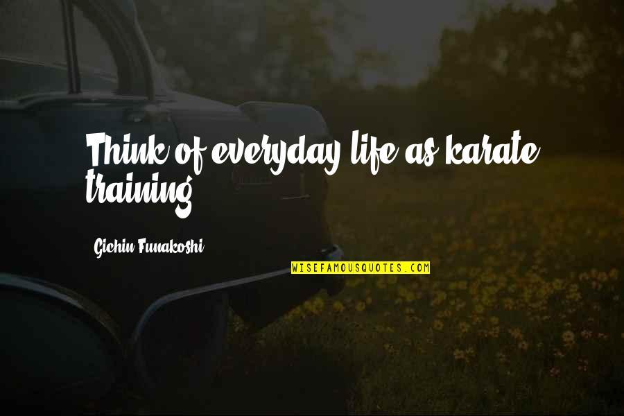 Life Everyday Quotes By Gichin Funakoshi: Think of everyday life as karate training.