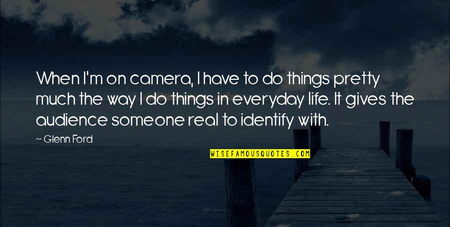 Life Everyday Quotes By Glenn Ford: When I'm on camera, I have to do