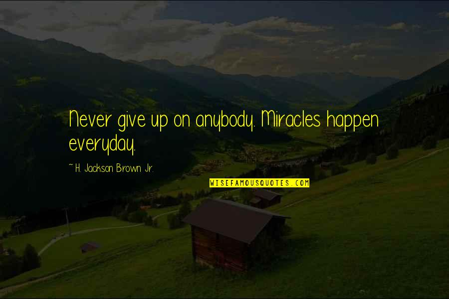Life Everyday Quotes By H. Jackson Brown Jr.: Never give up on anybody. Miracles happen everyday.