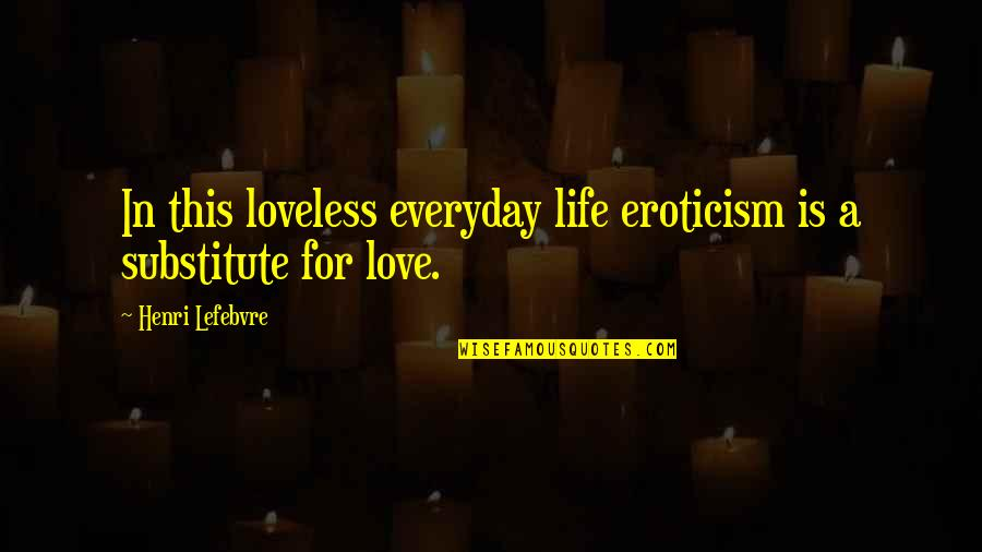 Life Everyday Quotes By Henri Lefebvre: In this loveless everyday life eroticism is a