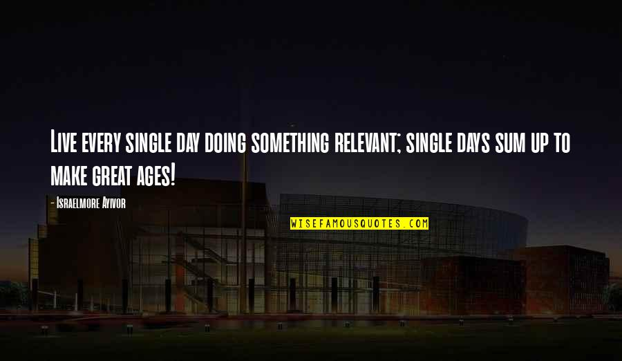 Life Everyday Quotes By Israelmore Ayivor: Live every single day doing something relevant; single