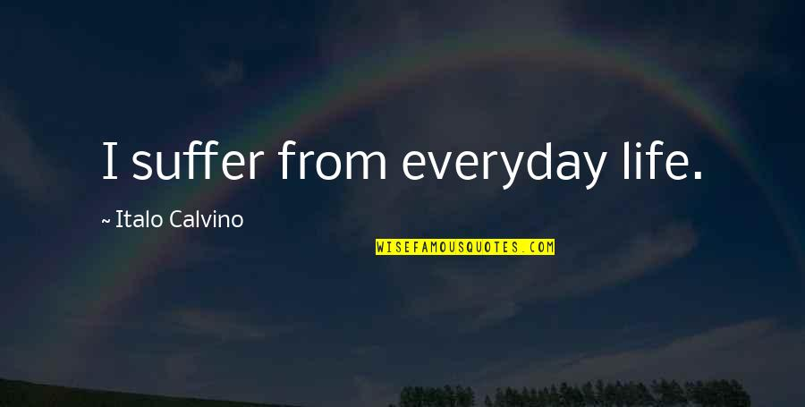 Life Everyday Quotes By Italo Calvino: I suffer from everyday life.