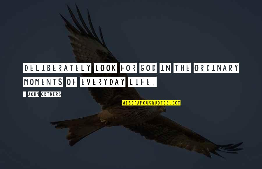 Life Everyday Quotes By John Ortberg: deliberately look for God in the ordinary moments