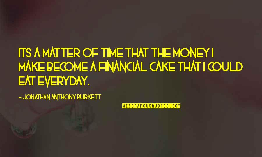 Life Everyday Quotes By Jonathan Anthony Burkett: Its a matter of time that the money