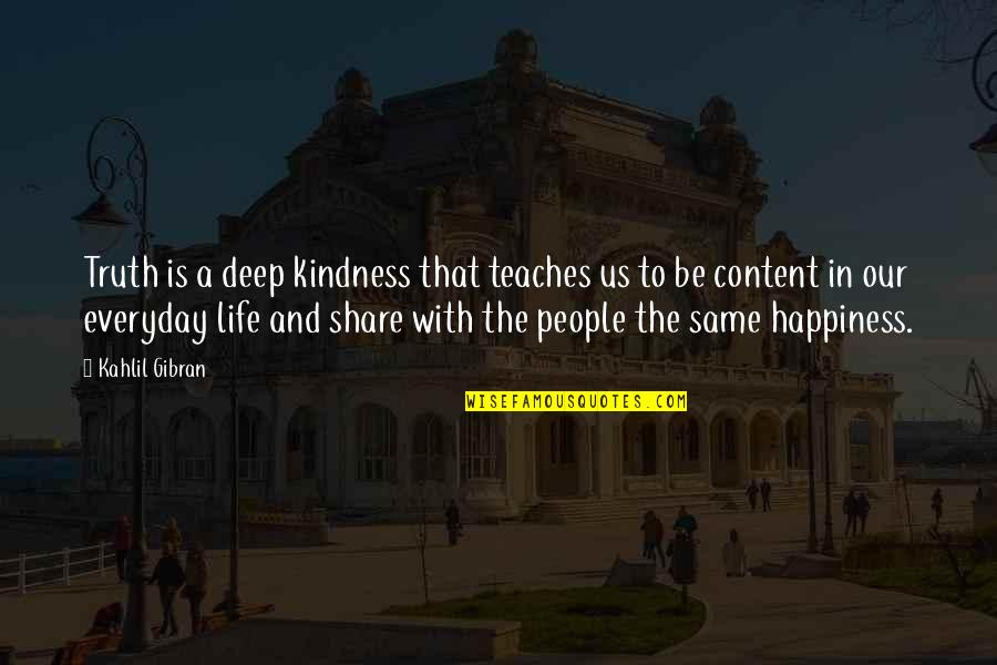 Life Everyday Quotes By Kahlil Gibran: Truth is a deep kindness that teaches us