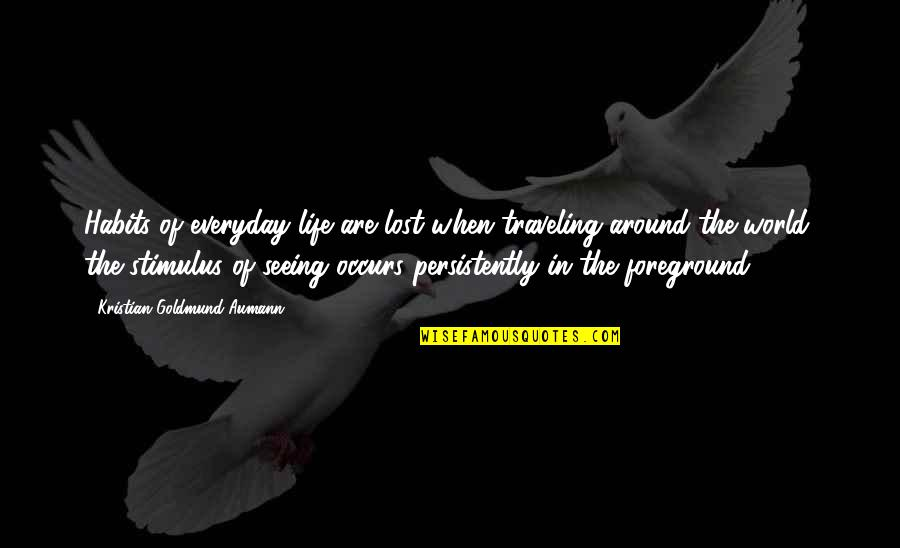 Life Everyday Quotes By Kristian Goldmund Aumann: Habits of everyday life are lost when traveling
