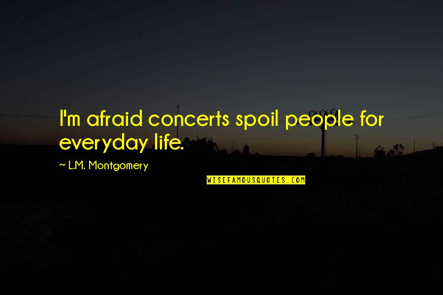 Life Everyday Quotes By L.M. Montgomery: I'm afraid concerts spoil people for everyday life.