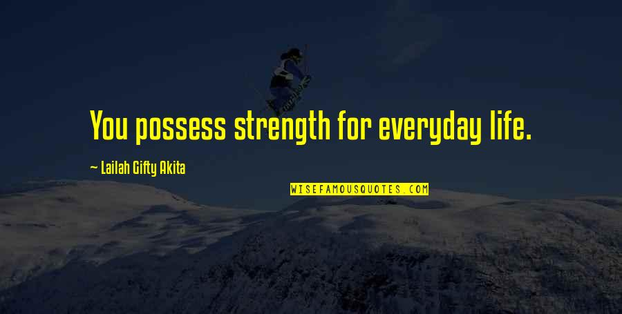 Life Everyday Quotes By Lailah Gifty Akita: You possess strength for everyday life.