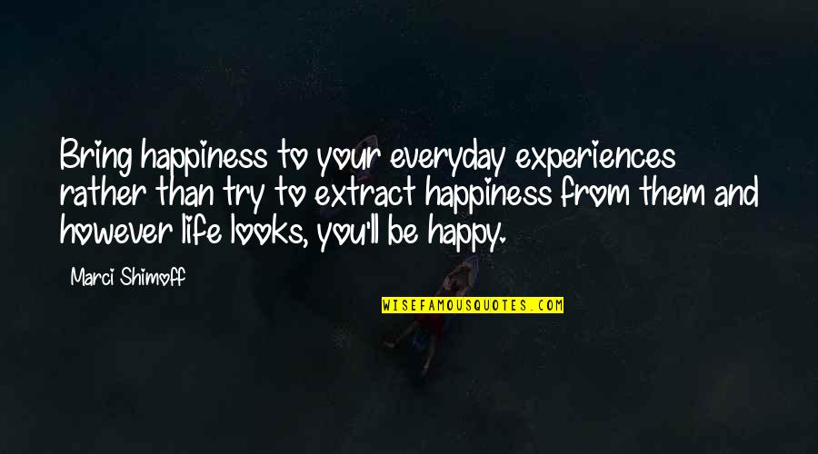 Life Everyday Quotes By Marci Shimoff: Bring happiness to your everyday experiences rather than