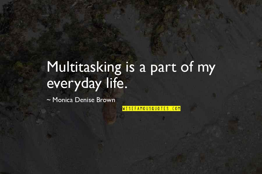 Life Everyday Quotes By Monica Denise Brown: Multitasking is a part of my everyday life.