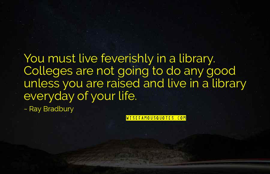 Life Everyday Quotes By Ray Bradbury: You must live feverishly in a library. Colleges