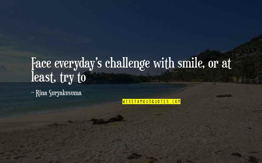 Life Everyday Quotes By Rina Suryakusuma: Face everyday's challenge with smile, or at least,