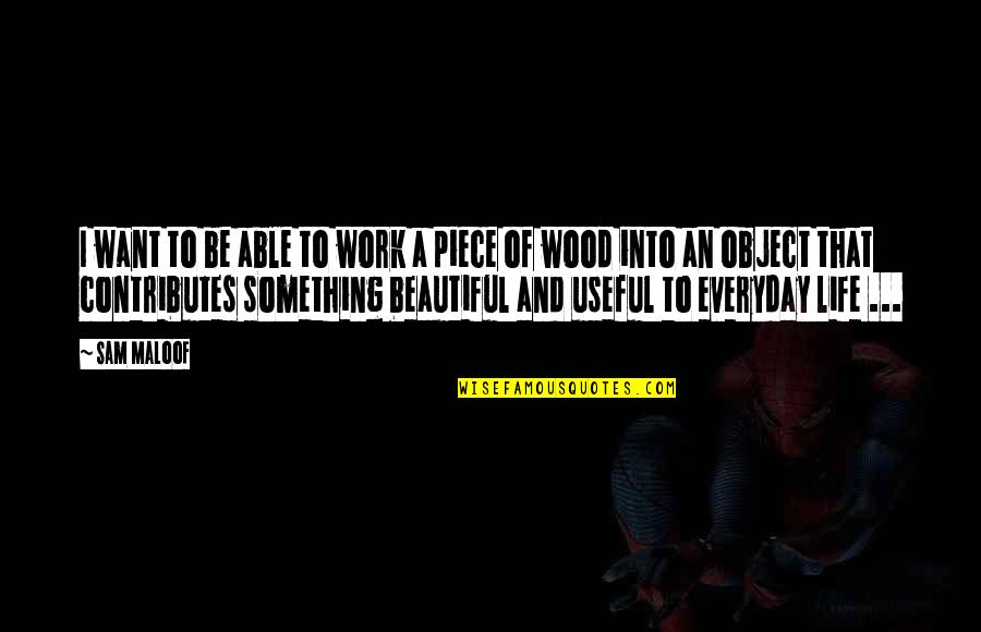 Life Everyday Quotes By Sam Maloof: I want to be able to work a