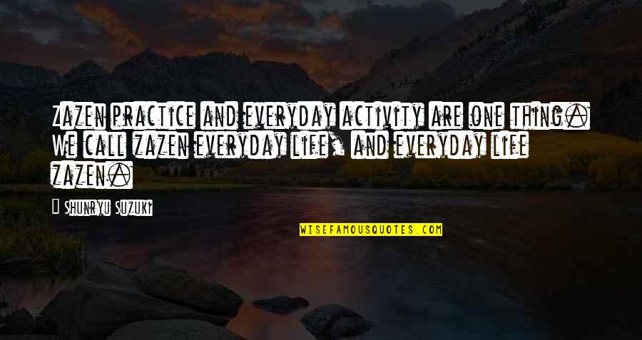 Life Everyday Quotes By Shunryu Suzuki: Zazen practice and everyday activity are one thing.