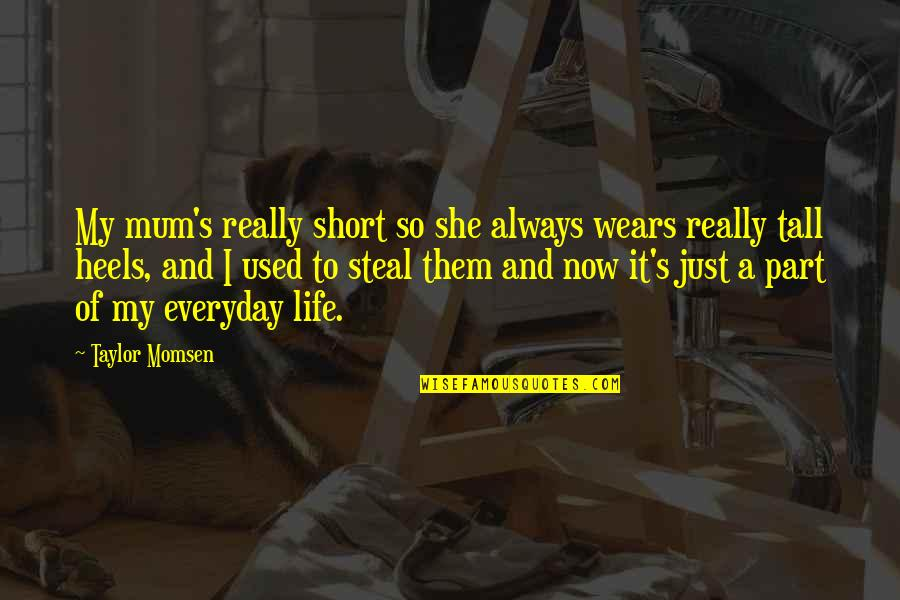 Life Everyday Quotes By Taylor Momsen: My mum's really short so she always wears