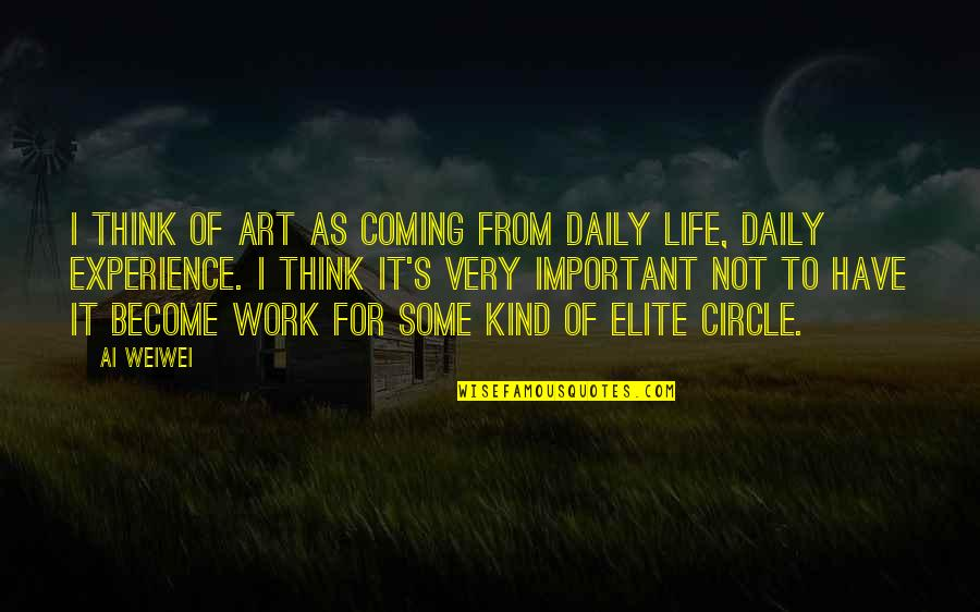 Life Experience Quotes By Ai Weiwei: I think of art as coming from daily