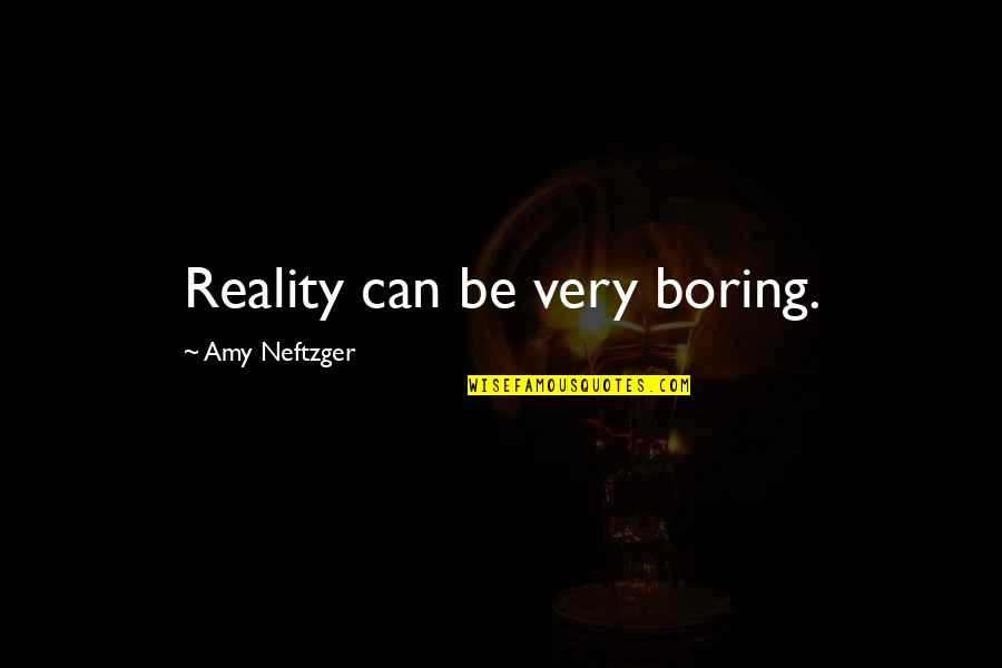 Life Experience Quotes By Amy Neftzger: Reality can be very boring.