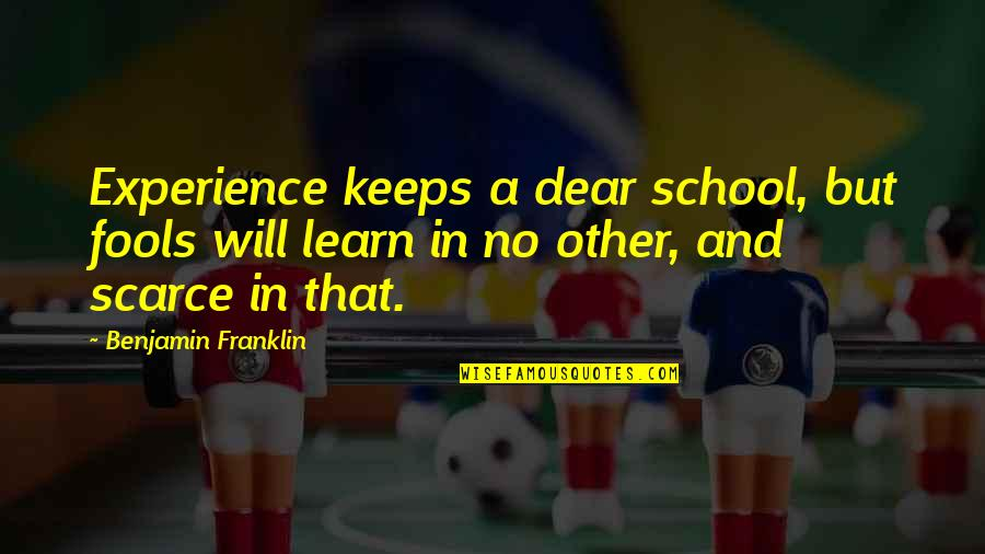 Life Experience Quotes By Benjamin Franklin: Experience keeps a dear school, but fools will