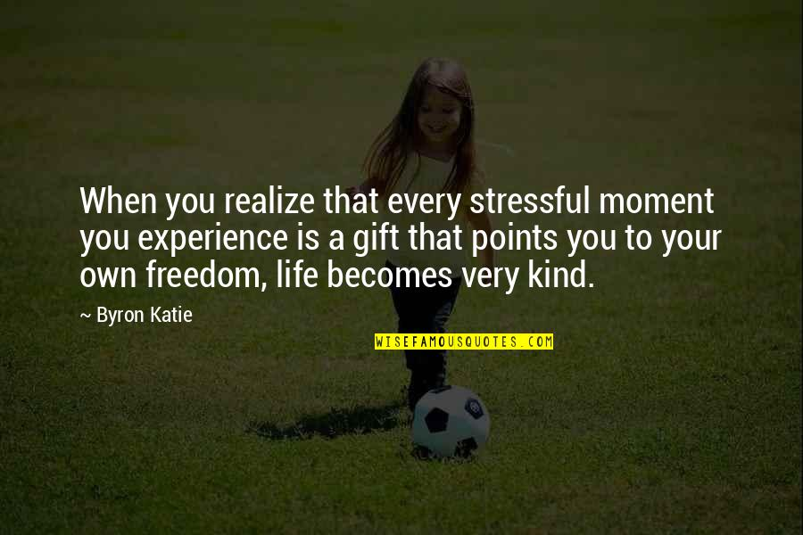 Life Experience Quotes By Byron Katie: When you realize that every stressful moment you