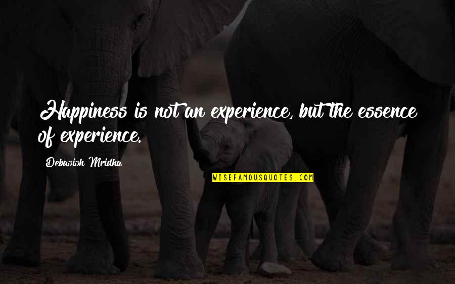 Life Experience Quotes By Debasish Mridha: Happiness is not an experience, but the essence