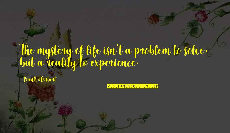 Life Experience Quotes By Frank Herbert: The mystery of life isn't a problem to