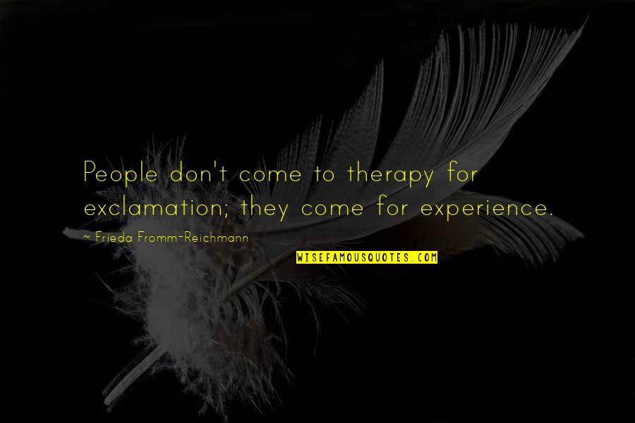 Life Experience Quotes By Frieda Fromm-Reichmann: People don't come to therapy for exclamation; they