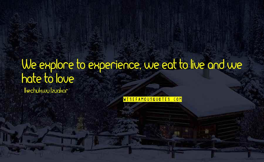 Life Experience Quotes By Ikechukwu Izuakor: We explore to experience, we eat to live