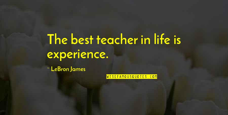Life Experience Quotes By LeBron James: The best teacher in life is experience.