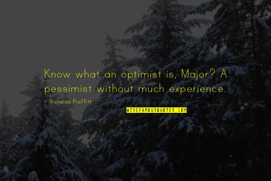 Life Experience Quotes By Nicholas Proffitt: Know what an optimist is, Major? A pessimist